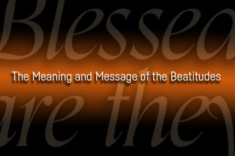 The Meaning and Message of the Beatitudes
