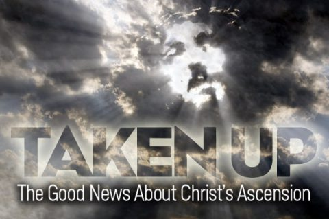 TAKEN UP The Good News About Christ's Ascension